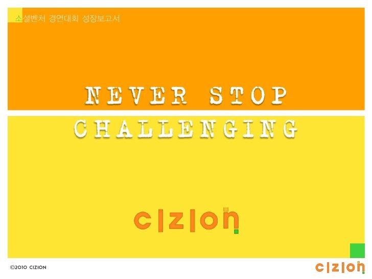 소셜벤처 경연대회 성장보고서                NEVER STOP               CHALLENGING©2010 CIZION