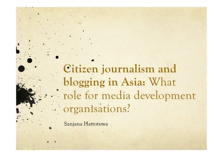 Citizen journalism and blogging in Asia: What role for media development organisations? Sanjana Hattotuwa
