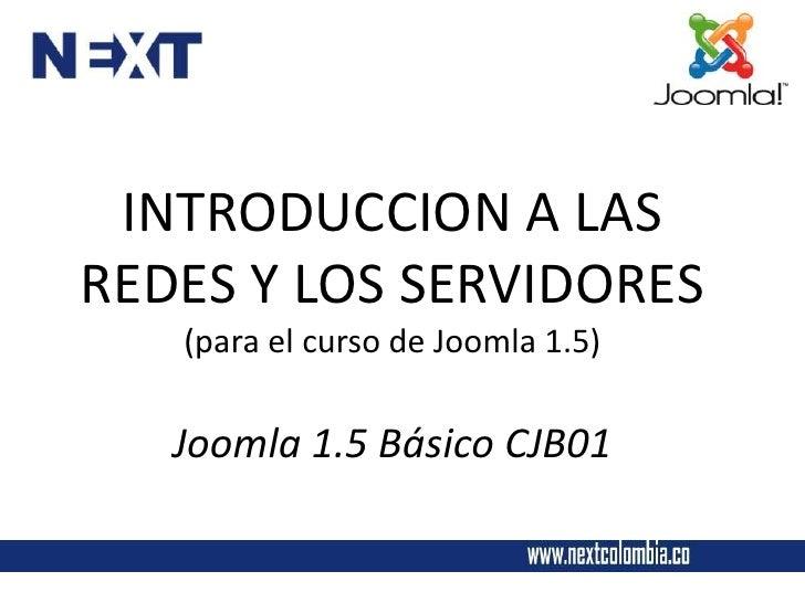 INTRODUCCION A LASREDES Y LOS SERVIDORES   (para el curso de Joomla 1.5)   Joomla 1.5 Básico CJB01