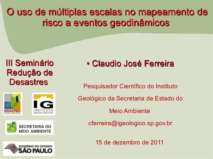 O uso de múltiplas escalas no mapeamento de       risco a eventos geodinâmicosIII Seminário     • Claudio José FerreiraRed...