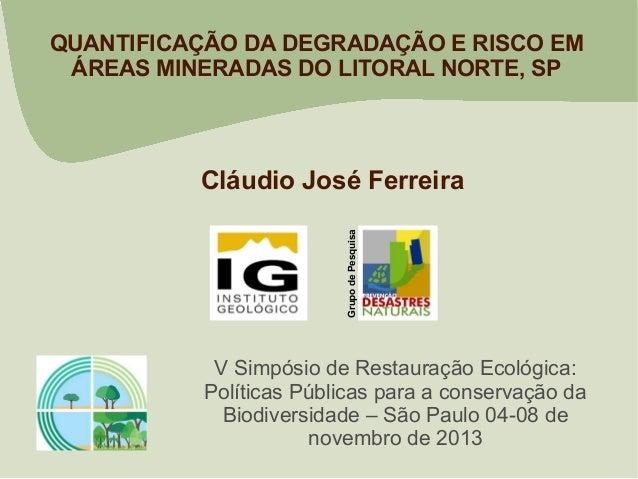 QUANTIFICAÇÃO DA DEGRADAÇÃO E RISCO EM ÁREAS MINERADAS DO LITORAL NORTE, SP  Grupo de Pesquisa  Cláudio José Ferreira  V S...