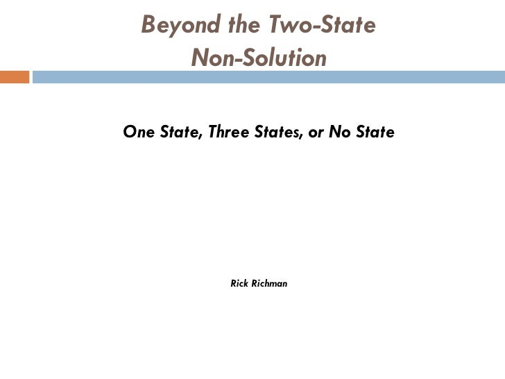 Beyond the Two-State      Non-SolutionOne State, Three States, or No State              Rick Richman