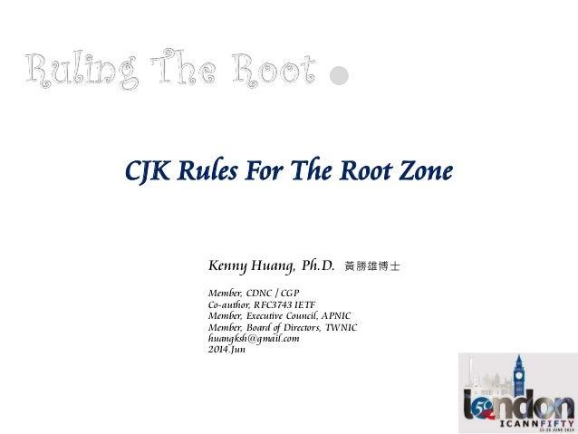 CJK Rules For The Root Zone Kenny Huang, Ph.D. 黃勝雄博士 Member, CDNC / CGP Co-author, RFC3743 IETF Member, Executive Council,...