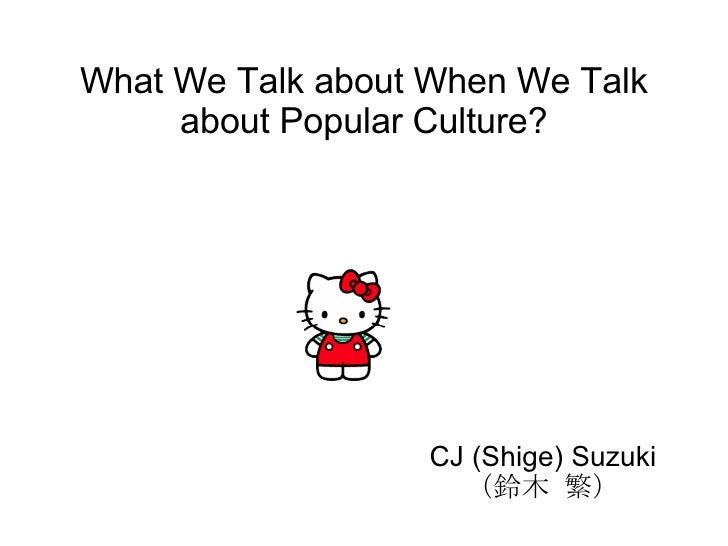 What We Talk about When We Talk about Popular Culture? CJ (Shige) Suzuki  (鈴木 繁)