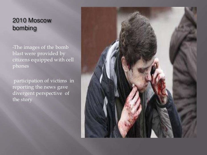 2010 Moscowbombing•The  images of the bombblast were provided bycitizens equipped with cellphones participation of victims...