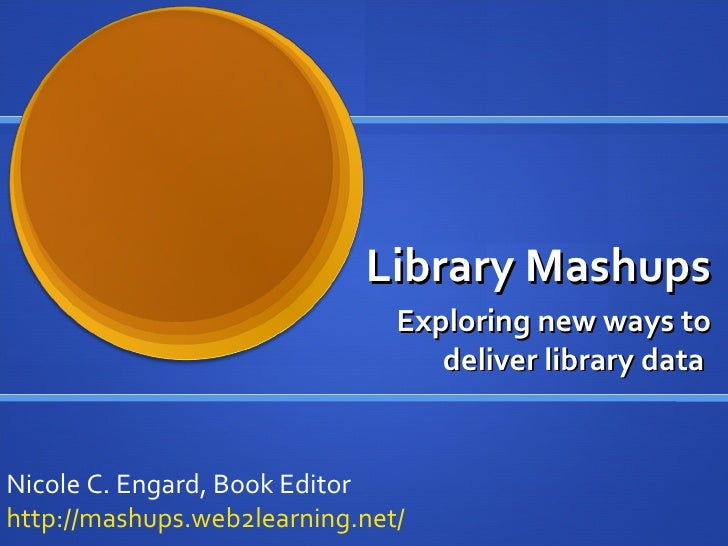 Library Mashups Exploring new ways to deliver library data  Nicole C. Engard, Book Editor http://mashups.web2learning.net/