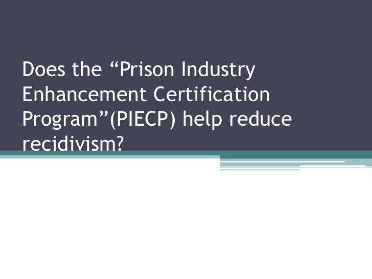 "Does the ""Prison Industry Enhancement Certification Program""(PIECP) help reduce recidivism?<br />"