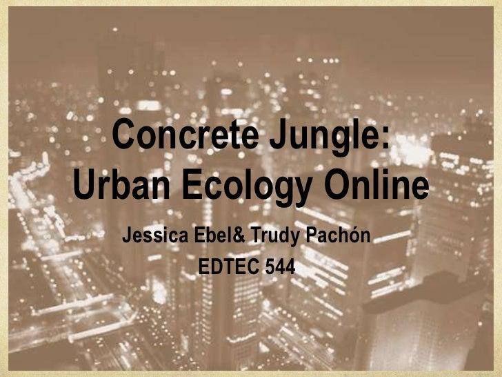 Concrete Jungle:Urban Ecology Online  Jessica Ebel& Trudy Pachón          EDTEC 544