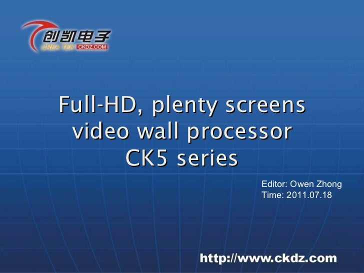 Full-HD, plenty screens video wall processor CK5 series Editor: Owen Zhong Time: 2011.07.18