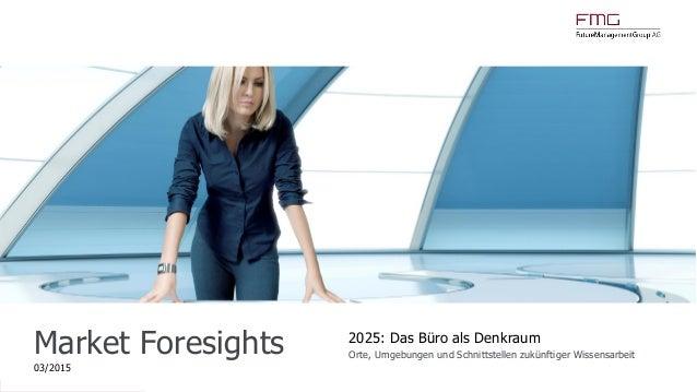 www.FutureManagementGroup.com Market Foresights 03/2015 2025: Das Büro als Denkraum Orte, Umgebungen und Schnittstellen zu...