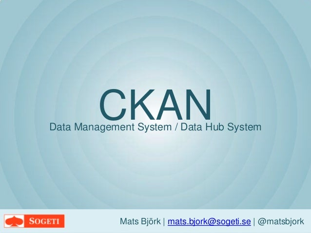 CKANMats Björk   mats.bjork@sogeti.se   @matsbjorkData Management System / Data Hub System