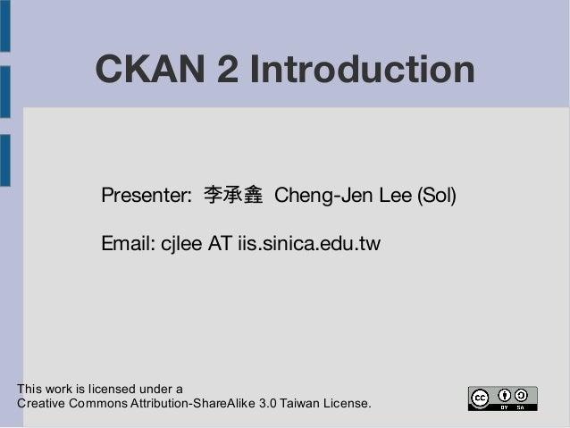 CKAN 2 Introduction  Presenter: 李承錱 Cheng-Jen Lee (Sol)  Email: cjlee AT iis.sinica.edu.tw  This work is licensed under a ...