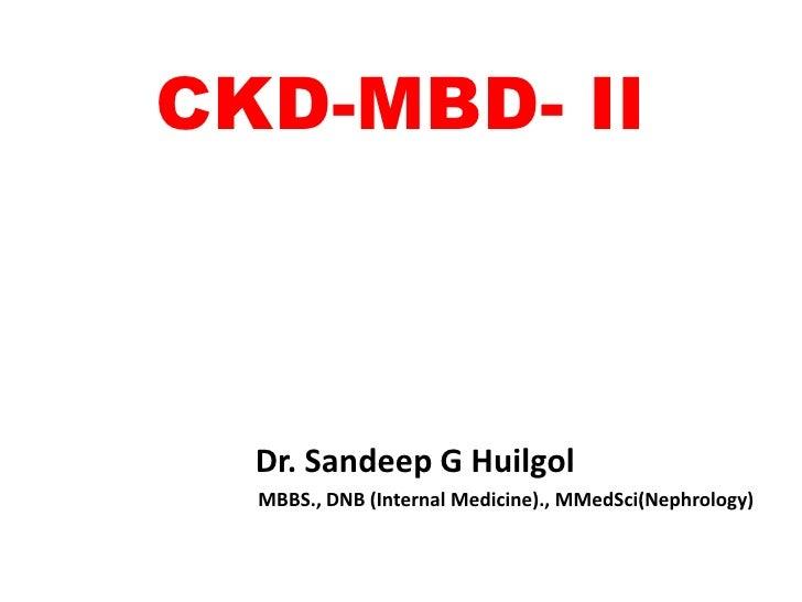 CKD-MBD- II  Dr. Sandeep G Huilgol  MBBS., DNB (Internal Medicine)., MMedSci(Nephrology)