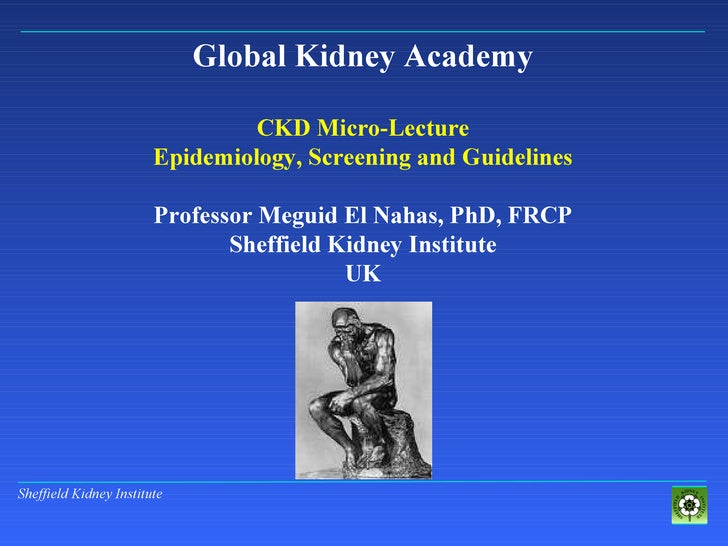Global Kidney Academy CKD Micro-Lecture Epidemiology, Screening and Guidelines Professor Meguid El Nahas, PhD, FRCP Sheffi...