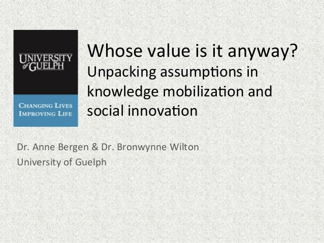 Whose  value  is  it  anyway?     Unpacking  assump7ons  in   knowledge  mobiliza7on  and   social...