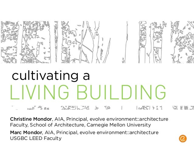 LIVING BUILDING Christine Mondor, AIA, Principal, evolve environment::architecture Faculty, School of Architecture, Carneg...