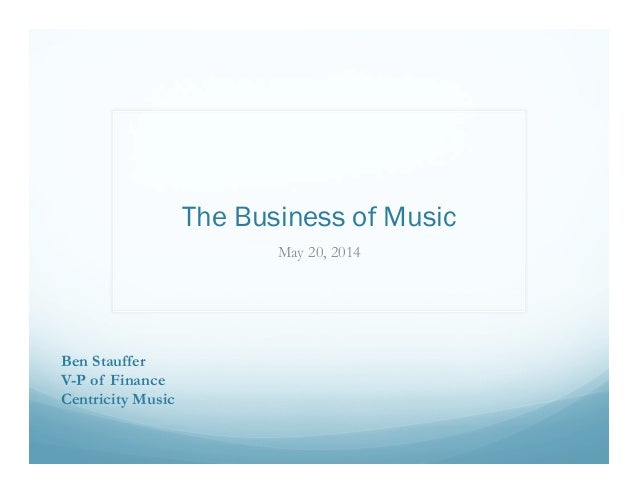 The Business of Music May 20, 2014 Ben Stauffer V-P of Finance Centricity Music