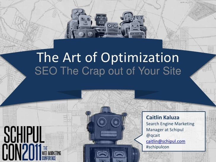 The Art of Optimization<br />SEO The Crap out of Your Site<br />Caitlin Kaluza<br />Search Engine Marketing Manager at Sch...