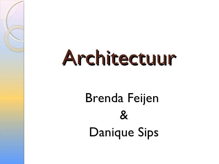 Architectuur <ul><li>Brenda Feijen  </li></ul><ul><li>& </li></ul><ul><li>Danique Sips </li></ul>