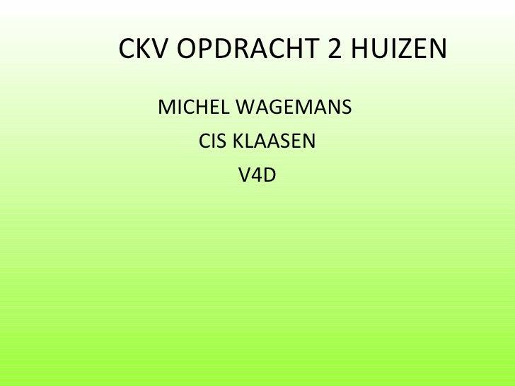 CKV OPDRACHT 2 HUIZEN <ul><li>MICHEL WAGEMANS  </li></ul><ul><li>CIS KLAASEN </li></ul><ul><li>V4D </li></ul>