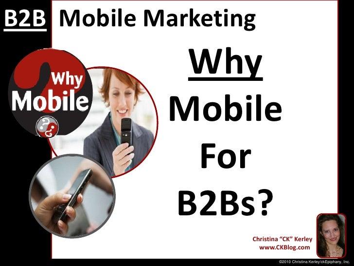 """B2BMobile Marketing<br />Why<br />Mobile<br />For <br />B2Bs?<br />Christina """"CK"""" Kerley<br />   www.CKBlog.com<br />©2010..."""