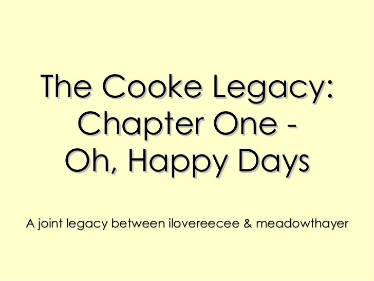 The Cooke Legacy: Chapter One - Oh, Happy Days A joint legacy between ilovereecee & meadowthayer