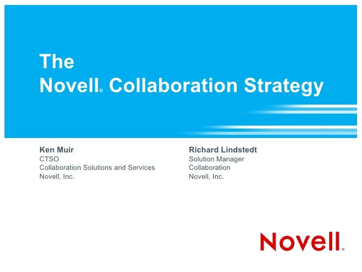 The  Novell ®  Collaboration Strategy Ken Muir CTSO Collaboration Solutions and Services Novell, Inc.  Richard Lindstedt S...