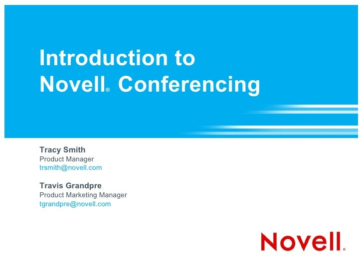 Introduction to  Novell ®  Conferencing  Tracy Smith Product Manager [email_address] Travis Grandpre Product Marketing Man...