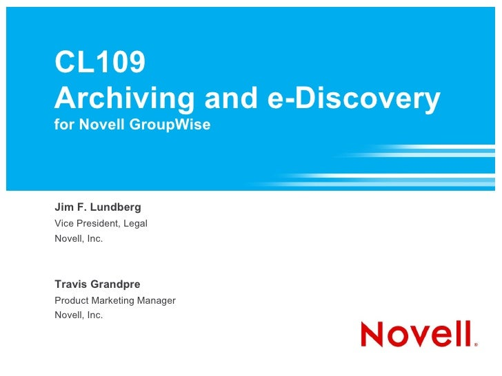 CL109 Archiving and e-Discovery for Novell GroupWise     Jim F. Lundberg Vice President, Legal Novell, Inc.    Travis Gran...