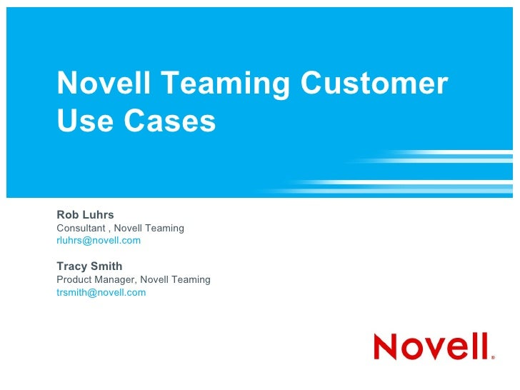 Novell Teaming Customer Use Cases  Rob Luhrs Consultant , Novell Teaming [email_address]   Tracy Smith Product Manager, No...