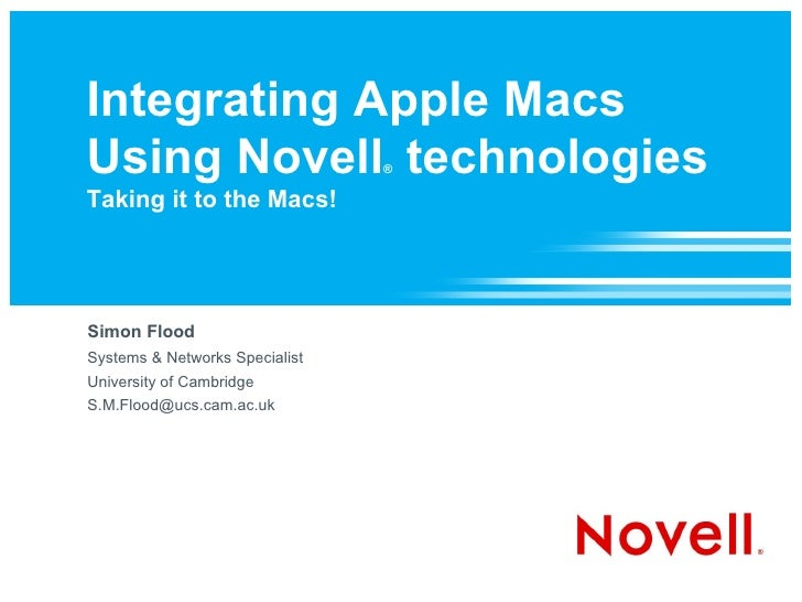Integrating Apple Macs Using Novell technologies       ®  Taking it to the Macs!     Simon Flood Systems & Networks Specia...
