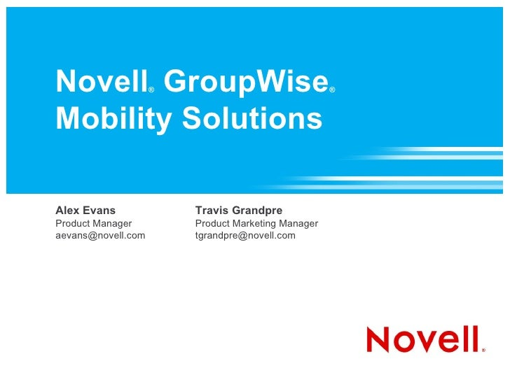Novell ®  GroupWise ®   Mobility Solutions Alex Evans Product Manager [email_address] Travis Grandpre Product Marketing Ma...