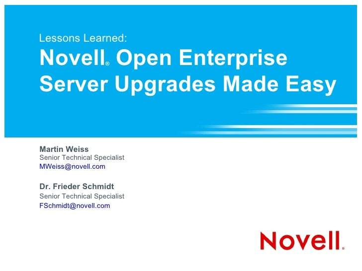 Lessons Learned: Novell ®  Open Enterprise Server Upgrades Made Easy Martin Weiss Senior Technical Specialist [email_addre...