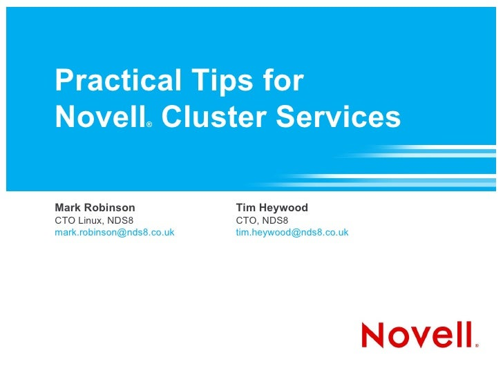 Practical Tips for Novell ®  Cluster Services Mark Robinson CTO Linux, NDS8 [email_address] Tim Heywood CTO, NDS8 [email_a...
