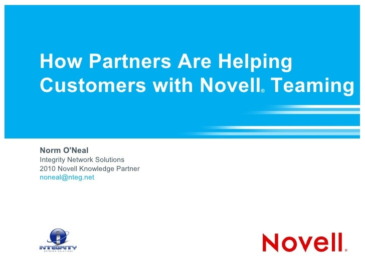 How Partners Are Helping Customers with Novell ®  Teaming Norm O'Neal Integrity Network Solutions 2010 Novell Knowledge Pa...