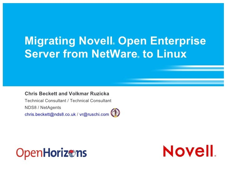 Migrating Novell ®  Open Enterprise Server from NetWare ®  to Linux Chris Beckett and Volkmar Ruzicka Technical Consultant...