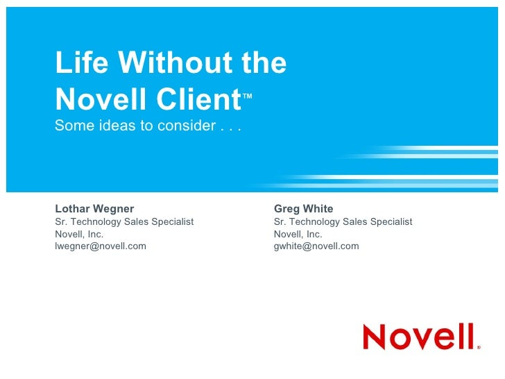 Life Without the Novell Client™ Some ideas to consider . . .     Lothar Wegner                     Greg White Sr. Technolo...