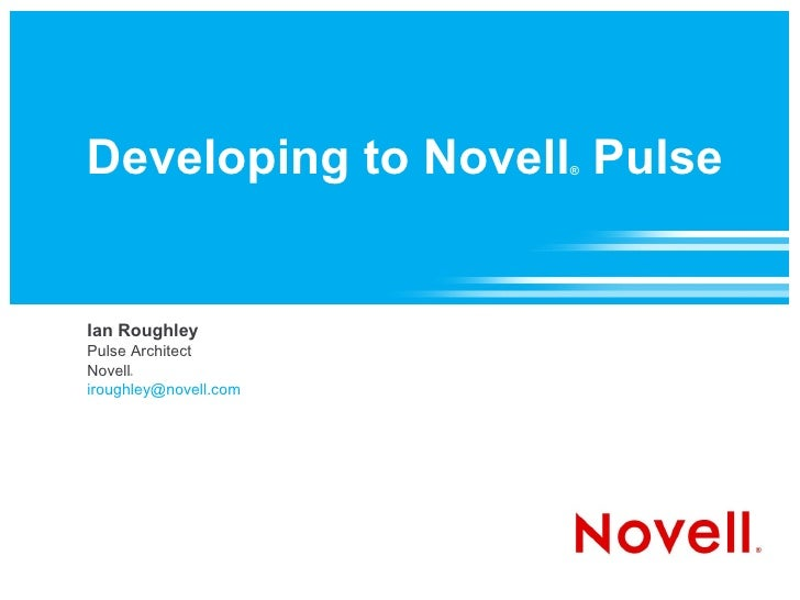 Developing to Novell Pulse                        ®     Ian Roughley Pulse Architect Novell      ®    iroughley@novell.com