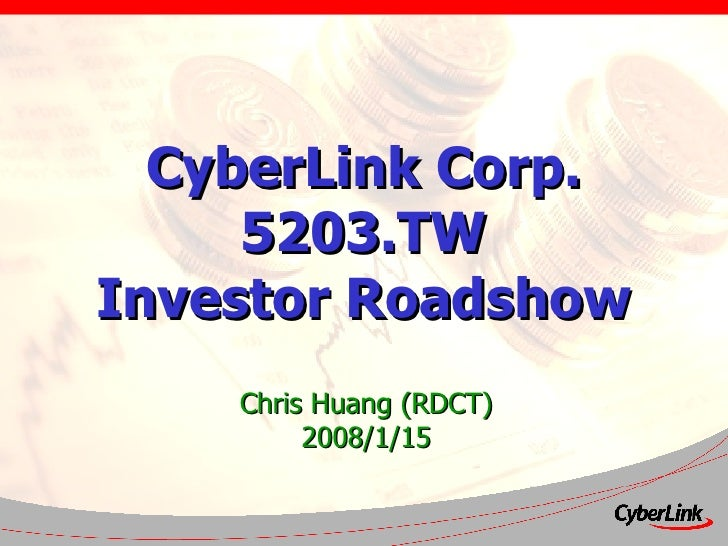 CyberLink Corp. 5203.TW Investor Roadshow Chris Huang (RDCT) 2008/1/15