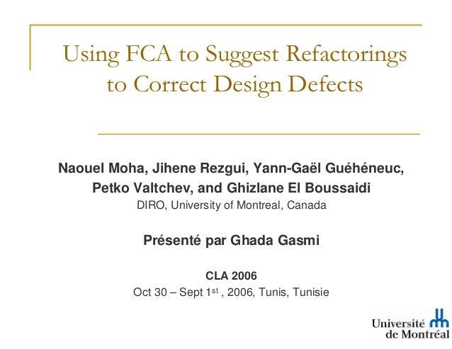 Using FCA to Suggest Refactorings    to Correct Design DefectsNaouel Moha, Jihene Rezgui, Yann-Gaël Guéhéneuc,    Petko Va...