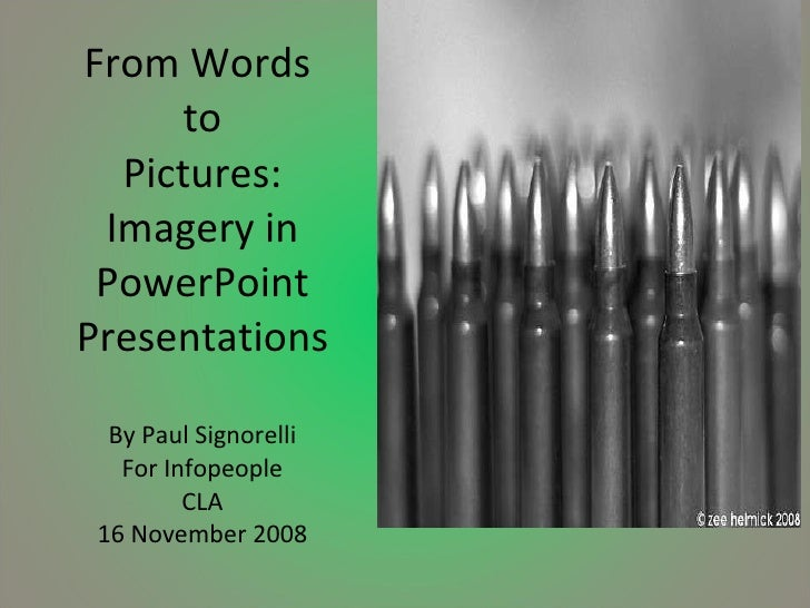 From Words  to Pictures: Imagery in PowerPoint Presentations By Paul Signorelli For Infopeople CLA 16 November 2008