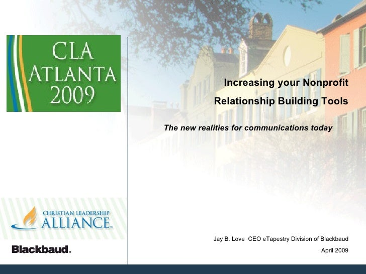 Increasing your Nonprofit Relationship Building Tools The new realities for communications today April 2009 Jay B. Love  C...