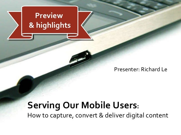 <ul><li>Presenter: Richard Le </li></ul>Serving Our Mobile Users :  How to capture, convert & deliver digital content Prev...