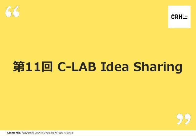 第11回 C-LAB Idea Sharing  【Confidential】Copyright (C) CREATIVEHOPE,Inc. All Rights Reserved.