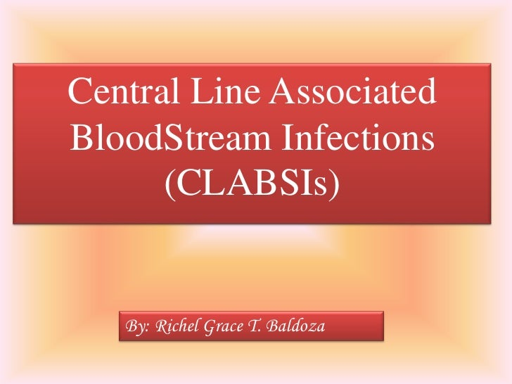 Central Line AssociatedBloodStream Infections      (CLABSIs)   By: Richel Grace T. Baldoza