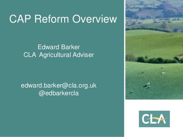 CAP Reform Overview Edward Barker CLA Agricultural Adviser edward.barker@cla.org.uk @edbarkercla