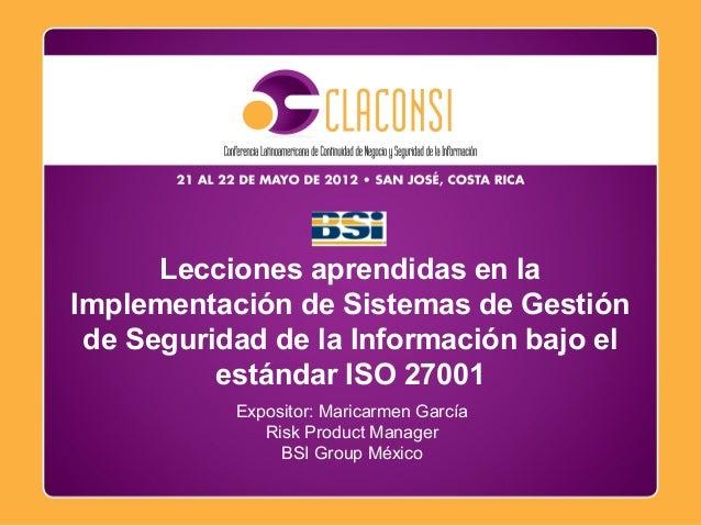 Octubre, 2009 Expositor: Maricarmen García Risk Product Manager BSI Group México Lecciones aprendidas en la Implementación...