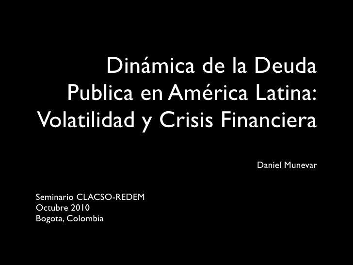Dinámica de la Deuda   Publica en América Latina:Volatilidad y Crisis Financiera                         Daniel MunevarSem...