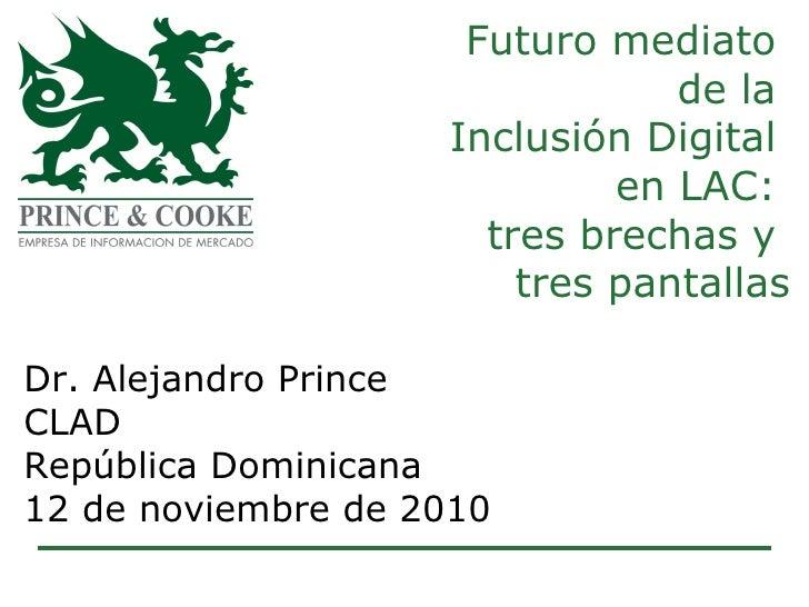 Futuro mediato  de la  Inclusión Digital  en LAC:  tres brechas y  tres pantallas Dr. Alejandro Prince CLAD  República Dom...