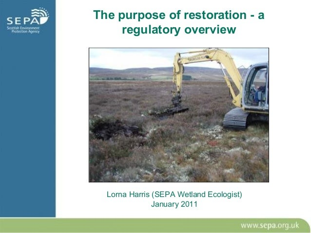 The purpose of restoration - a     regulatory overview  Lorna Harris (SEPA Wetland Ecologist)               January 2011